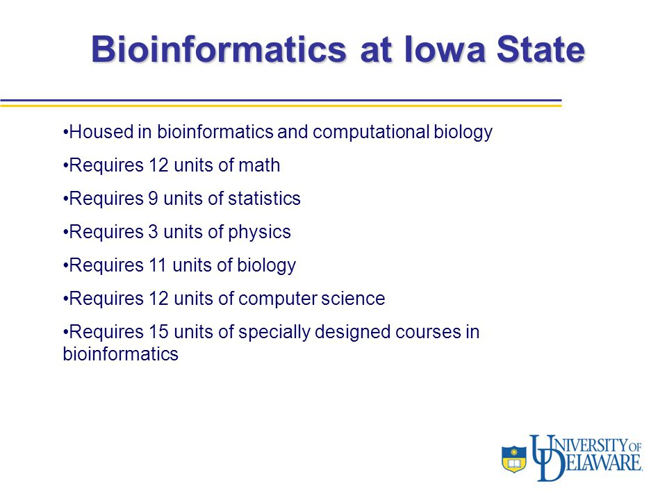 Bioinformatics at Iowa State Housed in bioinformatics and computational biology Requires 12 units of math Requires 9 units of statistics Requires 3 un