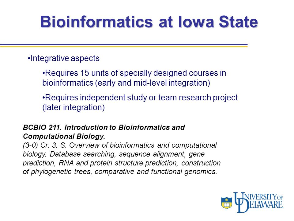 Bioinformatics at Iowa State Integrative aspects Requires 15 units of specially designed courses in bioinformatics (early and mid-level integration) Requires independent study or team research project (later integration) BCBIO 211.