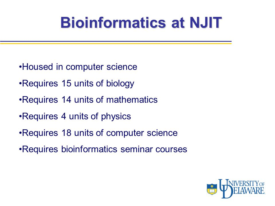 Bioinformatics at NJIT Housed in computer science Requires 15 units of biology Requires 14 units of mathematics Requires 4 units of physics Requires 18 units of computer science Requires bioinformatics seminar courses