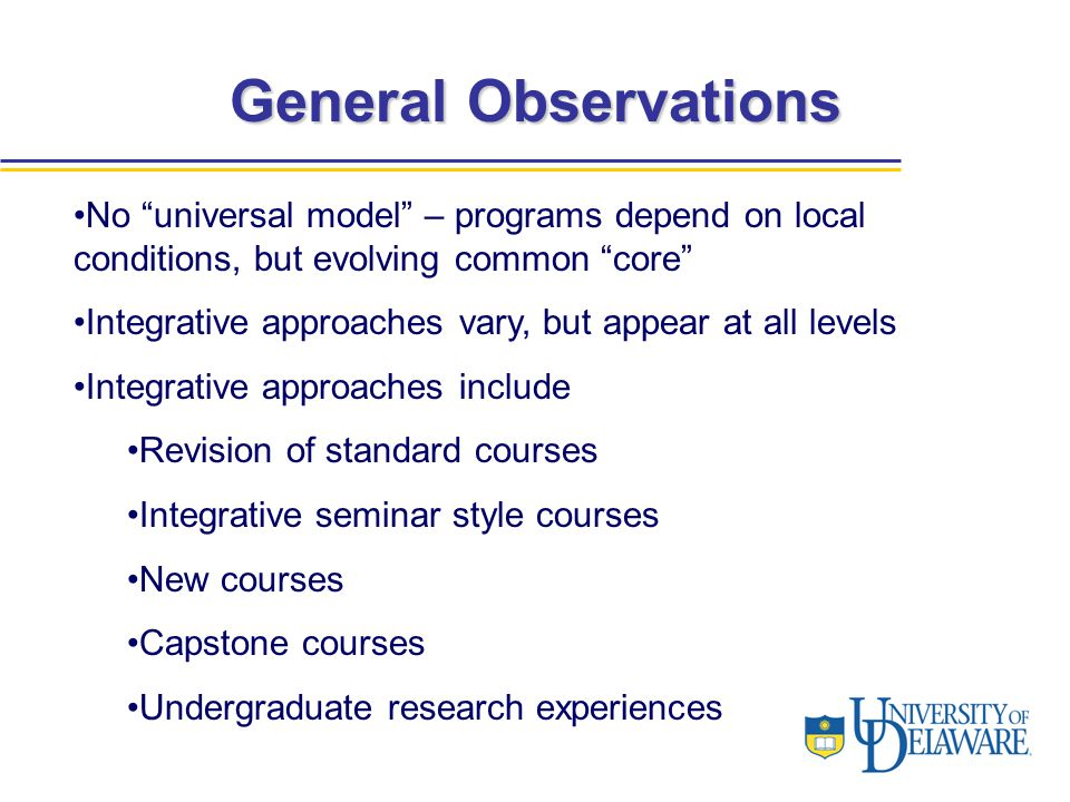 General Observations No universal model – programs depend on local conditions, but evolving common core Integrative approaches vary, but appear at all levels Integrative approaches include Revision of standard courses Integrative seminar style courses New courses Capstone courses Undergraduate research experiences