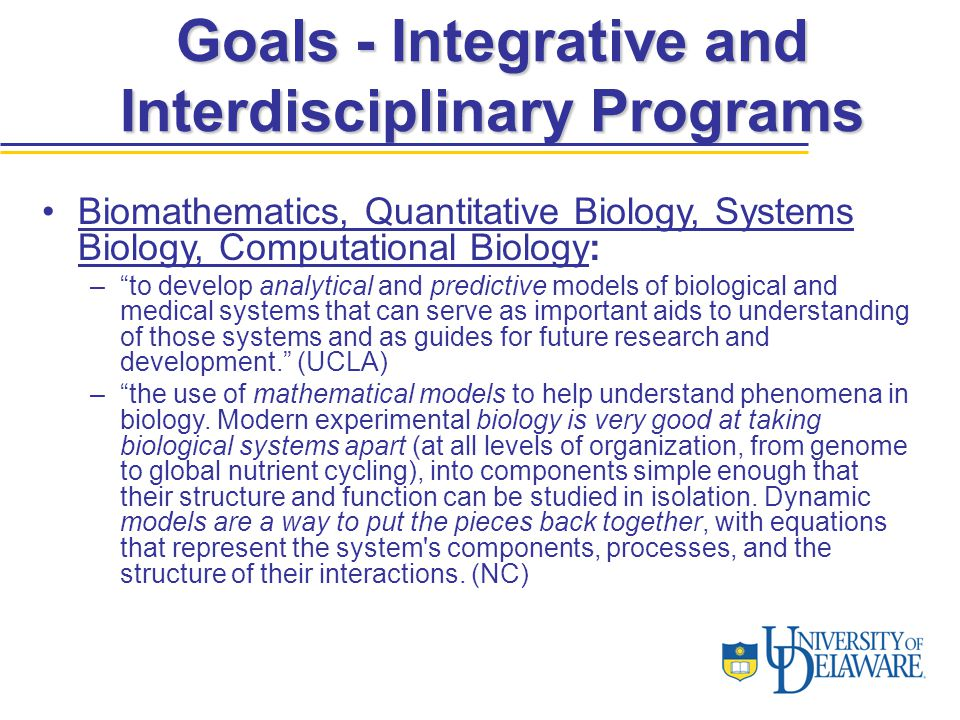 Biomathematics, Quantitative Biology, Systems Biology, Computational Biology: – to develop analytical and predictive models of biological and medical systems that can serve as important aids to understanding of those systems and as guides for future research and development. (UCLA) – the use of mathematical models to help understand phenomena in biology.
