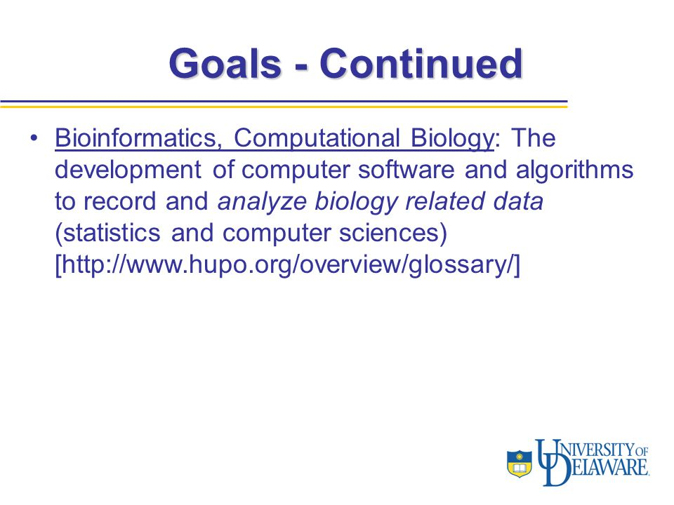 Bioinformatics, Computational Biology: The development of computer software and algorithms to record and analyze biology related data (statistics and computer sciences) [http://www.hupo.org/overview/glossary/] Goals - Continued