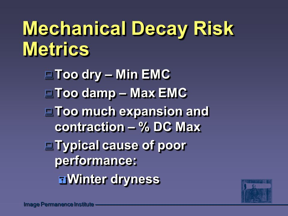 Image Permanence Institute Mechanical Decay Risk Metrics : Too dry – Min EMC : Too damp – Max EMC : Too much expansion and contraction – % DC Max : Typical cause of poor performance: = Winter dryness : Too dry – Min EMC : Too damp – Max EMC : Too much expansion and contraction – % DC Max : Typical cause of poor performance: = Winter dryness