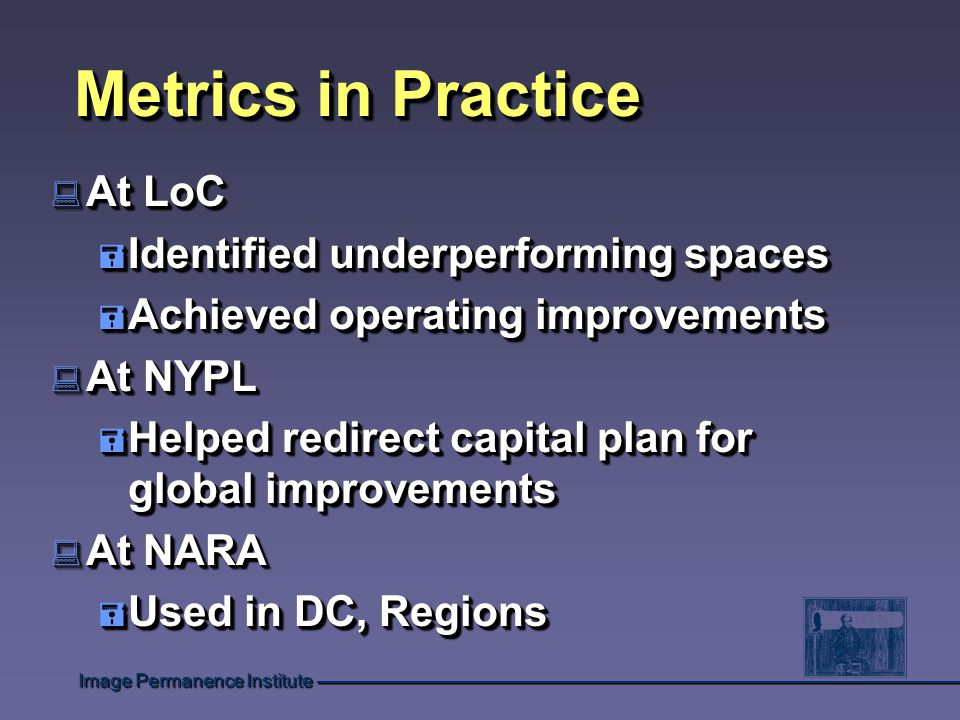 Metrics in Practice : At LoC = Identified underperforming spaces = Achieved operating improvements : At NYPL = Helped redirect capital plan for global improvements : At NARA = Used in DC, Regions : At LoC = Identified underperforming spaces = Achieved operating improvements : At NYPL = Helped redirect capital plan for global improvements : At NARA = Used in DC, Regions