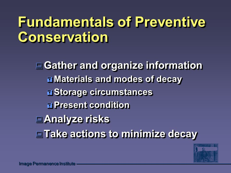 Fundamentals of Preventive Conservation : Gather and organize information = Materials and modes of decay = Storage circumstances = Present condition : Analyze risks : Take actions to minimize decay : Gather and organize information = Materials and modes of decay = Storage circumstances = Present condition : Analyze risks : Take actions to minimize decay