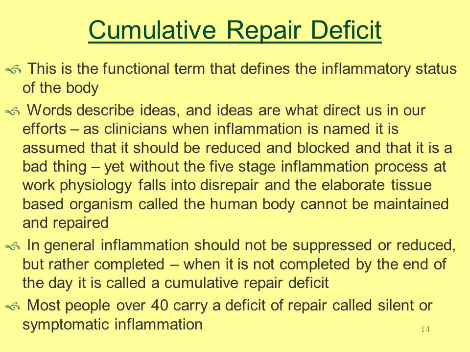 14 Cumulative Repair Deficit  This is the functional term that defines the inflammatory status of the body  Words describe ideas, and ideas are what direct us in our efforts – as clinicians when inflammation is named it is assumed that it should be reduced and blocked and that it is a bad thing – yet without the five stage inflammation process at work physiology falls into disrepair and the elaborate tissue based organism called the human body cannot be maintained and repaired  In general inflammation should not be suppressed or reduced, but rather completed – when it is not completed by the end of the day it is called a cumulative repair deficit  Most people over 40 carry a deficit of repair called silent or symptomatic inflammation