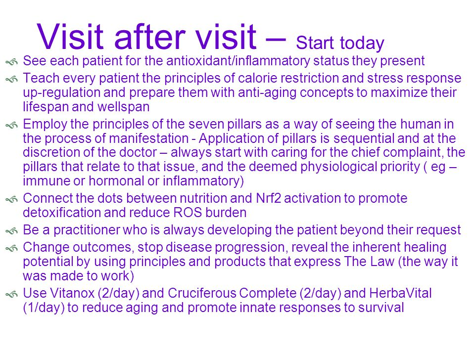 Visit after visit – Start today  See each patient for the antioxidant/inflammatory status they present  Teach every patient the principles of calorie restriction and stress response up-regulation and prepare them with anti-aging concepts to maximize their lifespan and wellspan  Employ the principles of the seven pillars as a way of seeing the human in the process of manifestation - Application of pillars is sequential and at the discretion of the doctor – always start with caring for the chief complaint, the pillars that relate to that issue, and the deemed physiological priority ( eg – immune or hormonal or inflammatory)  Connect the dots between nutrition and Nrf2 activation to promote detoxification and reduce ROS burden  Be a practitioner who is always developing the patient beyond their request  Change outcomes, stop disease progression, reveal the inherent healing potential by using principles and products that express The Law (the way it was made to work)  Use Vitanox (2/day) and Cruciferous Complete (2/day) and HerbaVital (1/day) to reduce aging and promote innate responses to survival