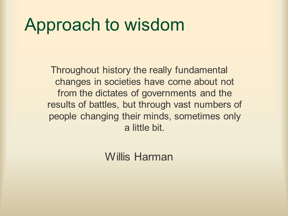 Approach to wisdom Throughout history the really fundamental changes in societies have come about not from the dictates of governments and the results of battles, but through vast numbers of people changing their minds, sometimes only a little bit.