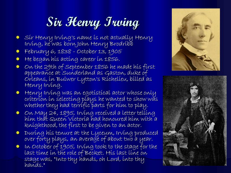 Sir Henry Irving Sir Henry Irving s name is not actually Henry Irving, he was born John Henry Brodribb Sir Henry Irving s name is not actually Henry Irving, he was born John Henry Brodribb February 6, 1838 - October 13, 1905 February 6, 1838 - October 13, 1905 He began his acting career in 1856.