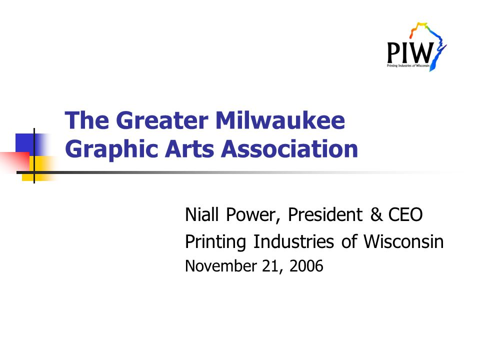 The Greater Milwaukee Graphic Arts Association Niall Power, President & CEO Printing Industries of Wisconsin November 21, 2006