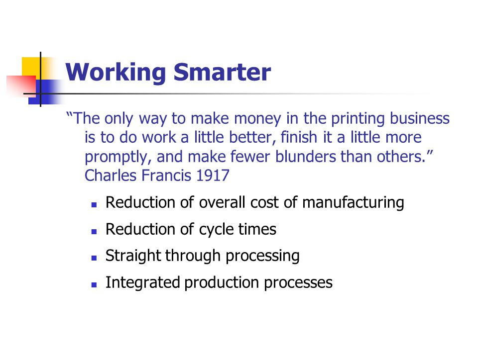 Working Smarter The only way to make money in the printing business is to do work a little better, finish it a little more promptly, and make fewer blunders than others. Charles Francis 1917 Reduction of overall cost of manufacturing Reduction of cycle times Straight through processing Integrated production processes
