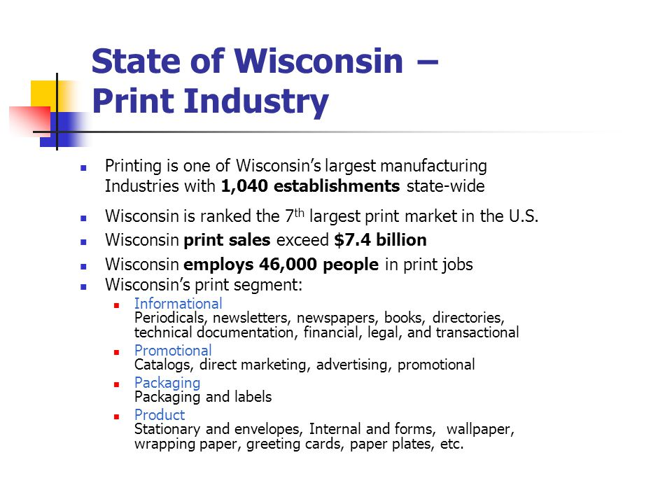 Print Sales in Wisconsin 1999 = 6.03 billion 2000 = 6.53 billion 2001 = 6.23 billion 2002 = 6.05 billion 2003 = 6.25 billion 2004 = 6.85 billion 2005 = 7.37 billion Statistics taken from PIA/GATF Print Market Atlas 1999 - 2006