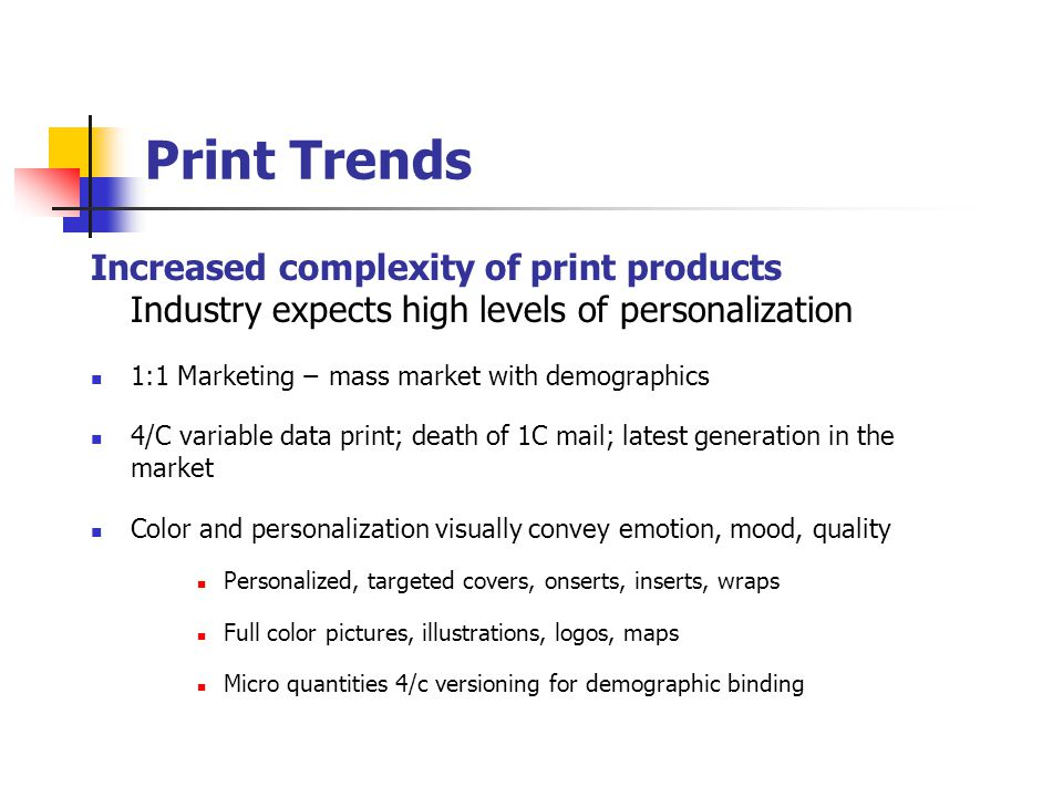 Print Trends Increased complexity of print products Industry expects high levels of personalization 1:1 Marketing − mass market with demographics 4/C variable data print; death of 1C mail; latest generation in the market Color and personalization visually convey emotion, mood, quality Personalized, targeted covers, onserts, inserts, wraps Full color pictures, illustrations, logos, maps Micro quantities 4/c versioning for demographic binding