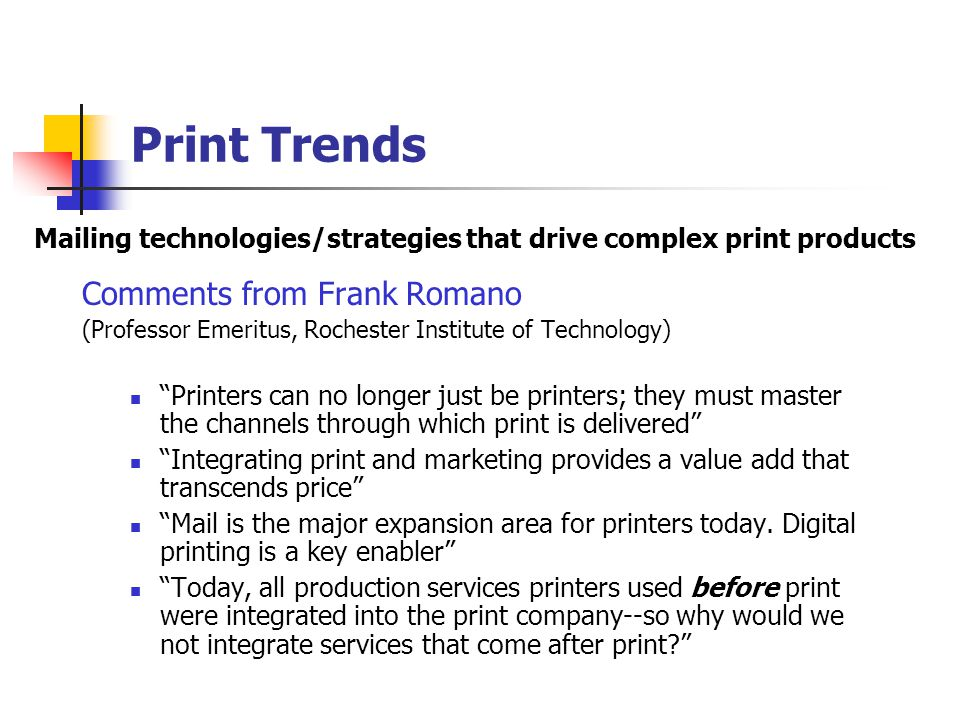 Print Trends Digital is where the growth is Hybrid is coming on strong Toner and ink jet to achieve 30% of all print by 2012-2015 Need to innovate with technology Eventually, JDF (job definition format) and integrated production workflows will be a given