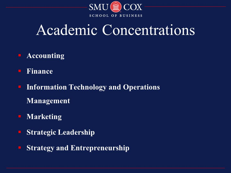 Academic Concentrations  Accounting  Finance  Information Technology and Operations Management  Marketing  Strategic Leadership  Strategy and Entrepreneurship