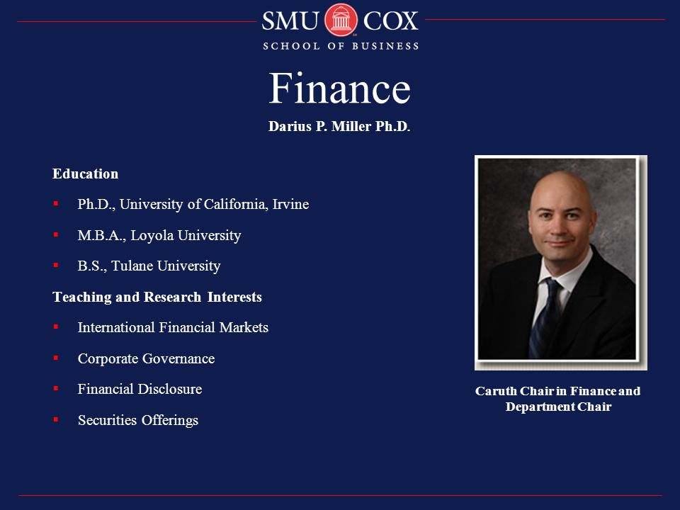 Finance Education  Ph.D., University of California, Irvine  M.B.A., Loyola University  B.S., Tulane University Teaching and Research Interests  International Financial Markets  Corporate Governance  Financial Disclosure  Securities Offerings Darius P.