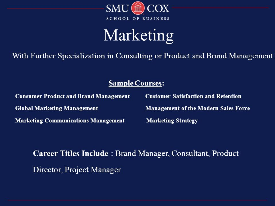 Marketing With Further Specialization in Consulting or Product and Brand Management Sample Courses: Consumer Product and Brand Management Customer Satisfaction and Retention Global Marketing Management Management of the Modern Sales Force Marketing Communications Management Marketing Strategy Career Titles Include : Brand Manager, Consultant, Product Director, Project Manager