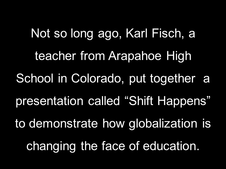 Not so long ago, Karl Fisch, a teacher from Arapahoe High School in Colorado, put together a presentation called Shift Happens to demonstrate how globalization is changing the face of education.