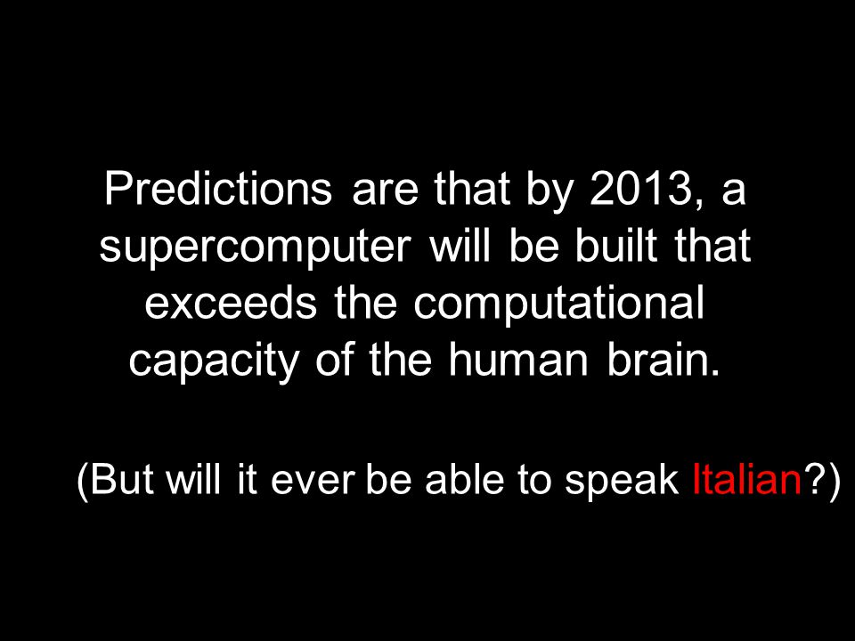 Predictions are that by 2013, a supercomputer will be built that exceeds the computational capacity of the human brain.