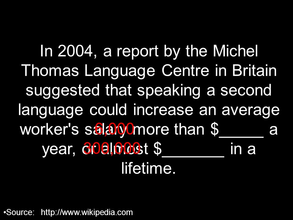In 2004, a report by the Michel Thomas Language Centre in Britain suggested that speaking a second language could increase an average worker s salary more than $_____ a year, or almost $_______ in a lifetime.