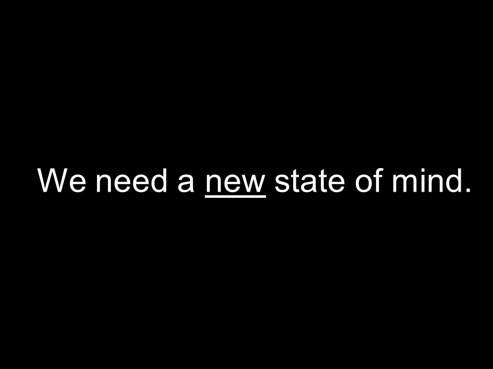 We need a new state of mind.