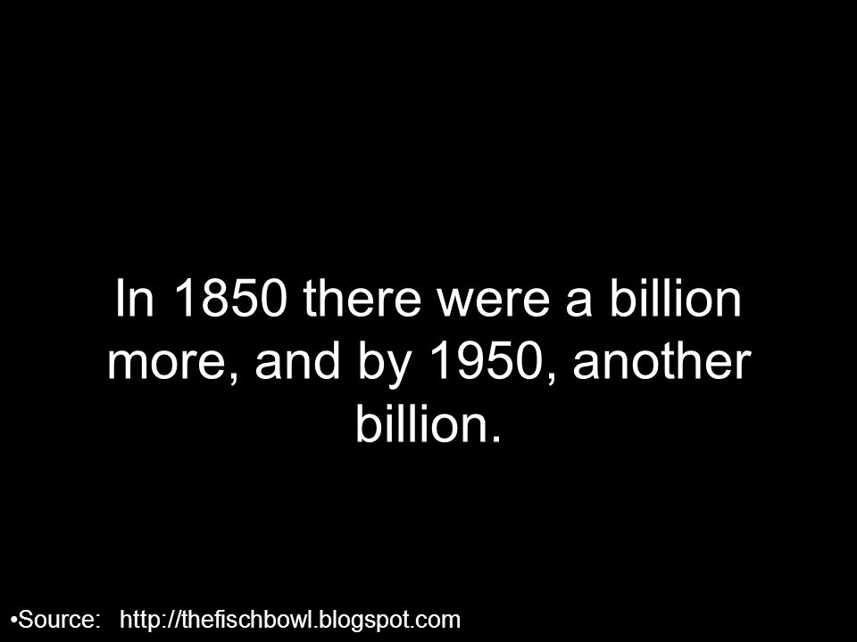 In 1850 there were a billion more, and by 1950, another billion.