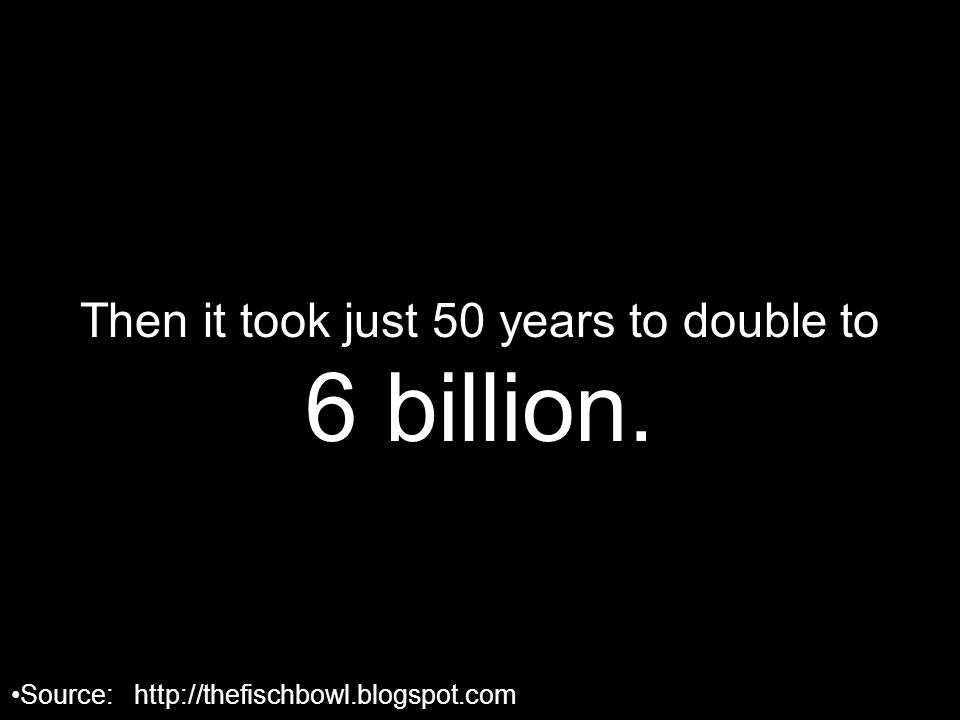 Then it took just 50 years to double to 6 billion. Source: http://thefischbowl.blogspot.com