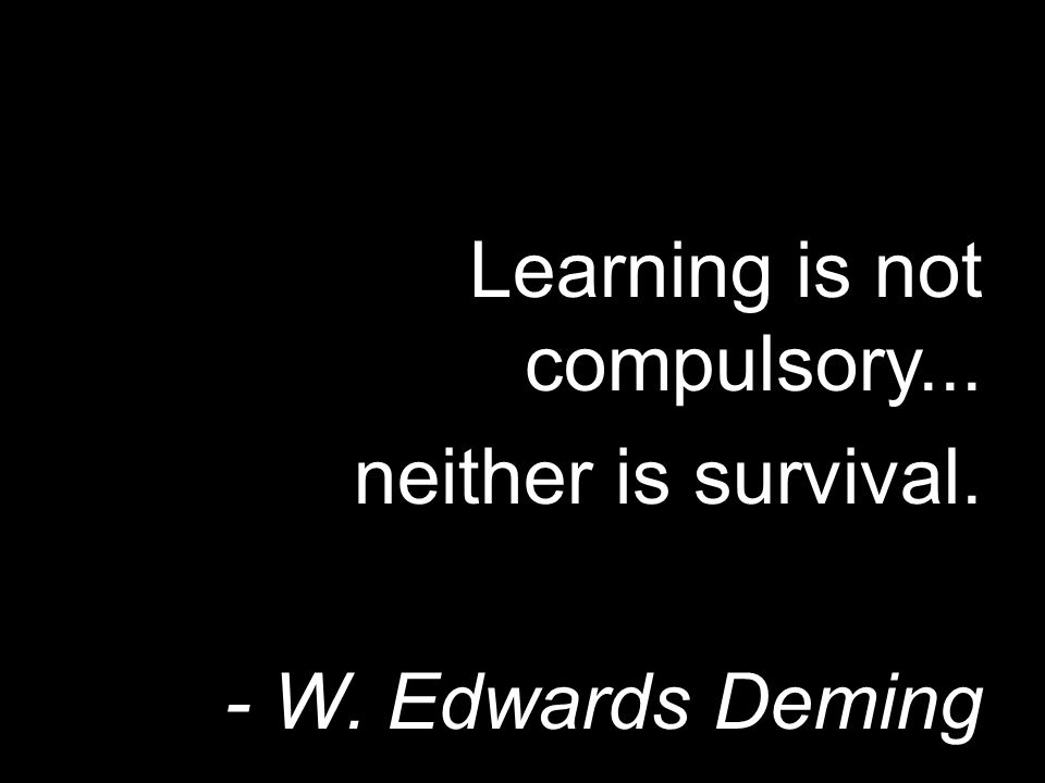 Learning is not compulsory... neither is survival. - W. Edwards Deming