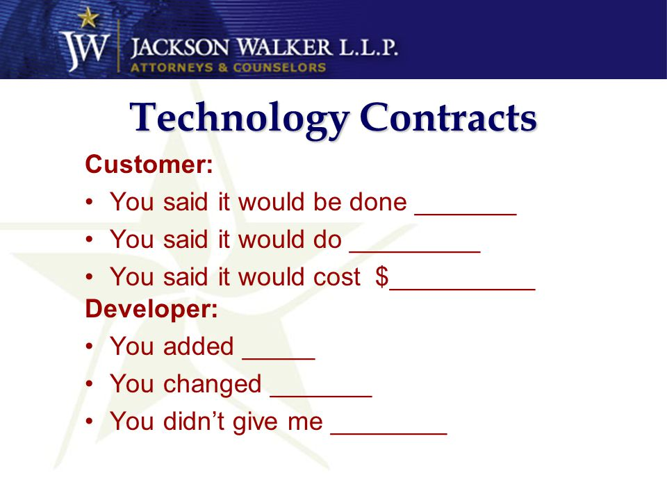 Technology Contracts Customer: You said it would be done _______ You said it would do _________ You said it would cost $__________ Developer: You added _____ You changed _______ You didn't give me ________
