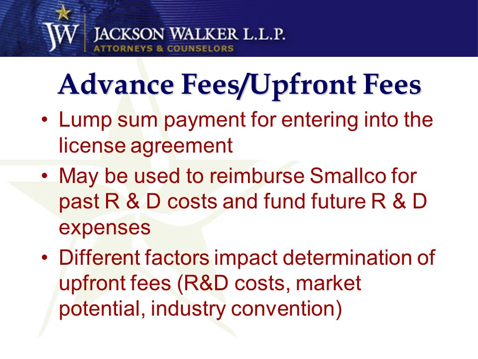 Advance Fees/Upfront Fees Lump sum payment for entering into the license agreement May be used to reimburse Smallco for past R & D costs and fund future R & D expenses Different factors impact determination of upfront fees (R&D costs, market potential, industry convention)