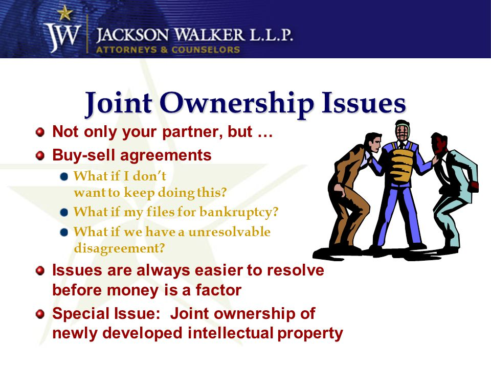 Joint Ownership Issues Not only your partner, but … Buy-sell agreements What if I don't want to keep doing this.
