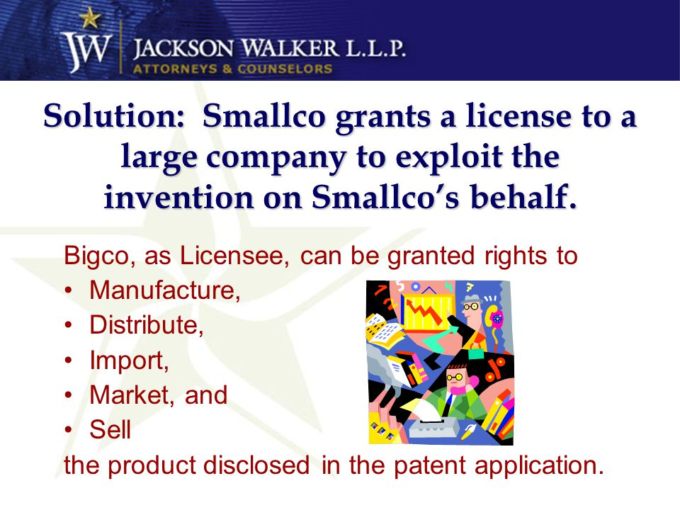 Solution: Smallco grants a license to a large company to exploit the invention on Smallco's behalf.