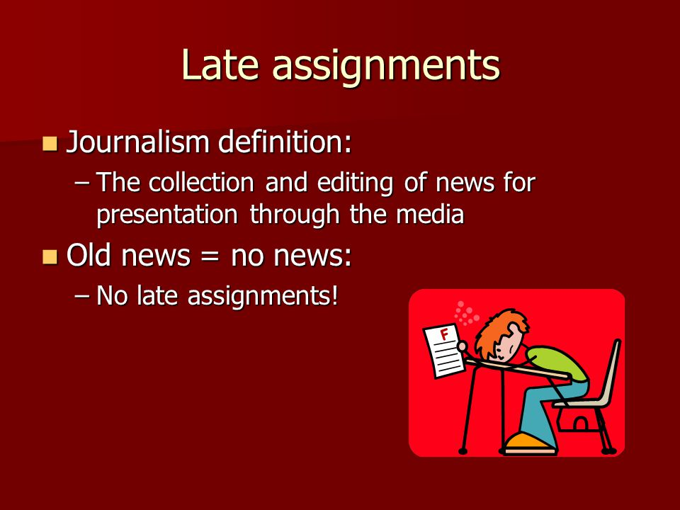 Late assignments Journalism definition: Journalism definition: –The collection and editing of news for presentation through the media Old news = no news: Old news = no news: –No late assignments!