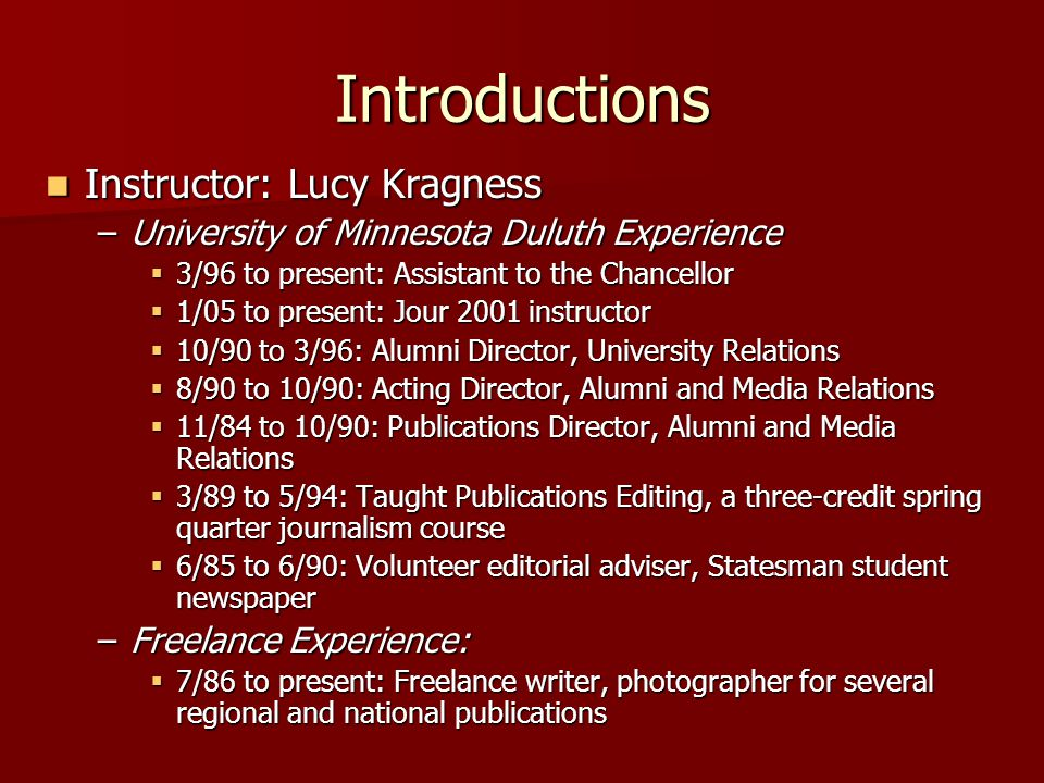 Introductions Instructor: Lucy Kragness Instructor: Lucy Kragness –University of Minnesota Duluth Experience  3/96 to present: Assistant to the Chancellor  1/05 to present: Jour 2001 instructor  10/90 to 3/96: Alumni Director, University Relations  8/90 to 10/90: Acting Director, Alumni and Media Relations  11/84 to 10/90: Publications Director, Alumni and Media Relations  3/89 to 5/94: Taught Publications Editing, a three-credit spring quarter journalism course  6/85 to 6/90: Volunteer editorial adviser, Statesman student newspaper –Freelance Experience:  7/86 to present: Freelance writer, photographer for several regional and national publications