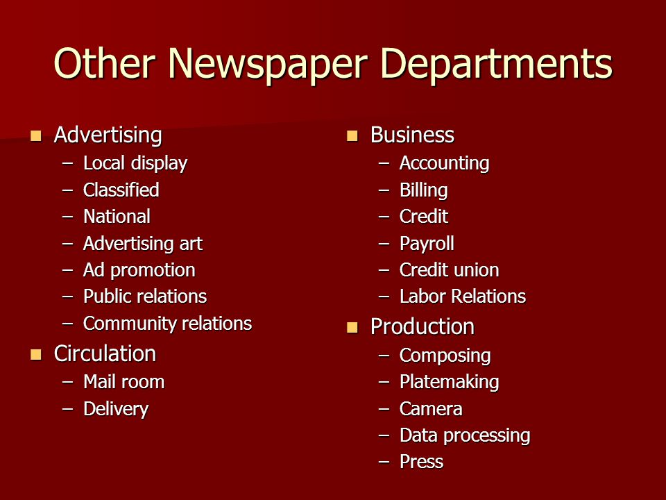 Other Newspaper Departments Advertising Advertising –Local display –Classified –National –Advertising art –Ad promotion –Public relations –Community relations Circulation Circulation –Mail room –Delivery Business Business –Accounting –Billing –Credit –Payroll –Credit union –Labor Relations Production Production –Composing –Platemaking –Camera –Data processing –Press