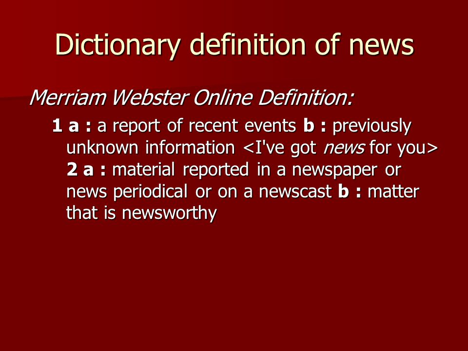 Dictionary definition of news Merriam Webster Online Definition: 1 a : a report of recent events b : previously unknown information 2 a : material reported in a newspaper or news periodical or on a newscast b : matter that is newsworthy