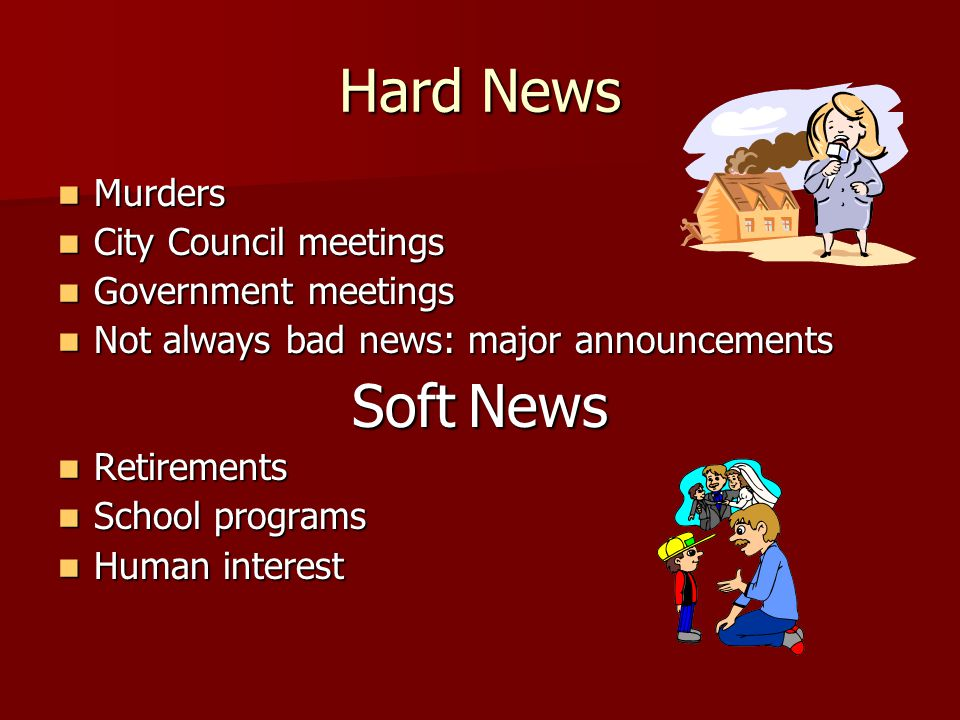 Hard News Murders Murders City Council meetings City Council meetings Government meetings Government meetings Not always bad news: major announcements Not always bad news: major announcements Soft News Retirements Retirements School programs School programs Human interest Human interest