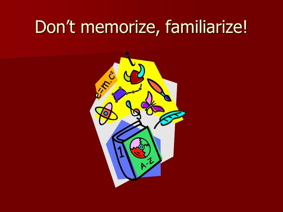 Don't memorize, familiarize!