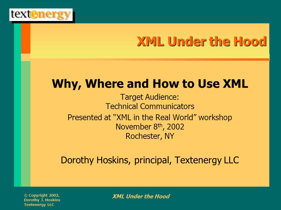 © Copyright 2002, Dorothy J. Hoskins Textenergy LLC XML Under the Hood Why, Where and How to Use XML Target Audience: Technical Communicators Presente