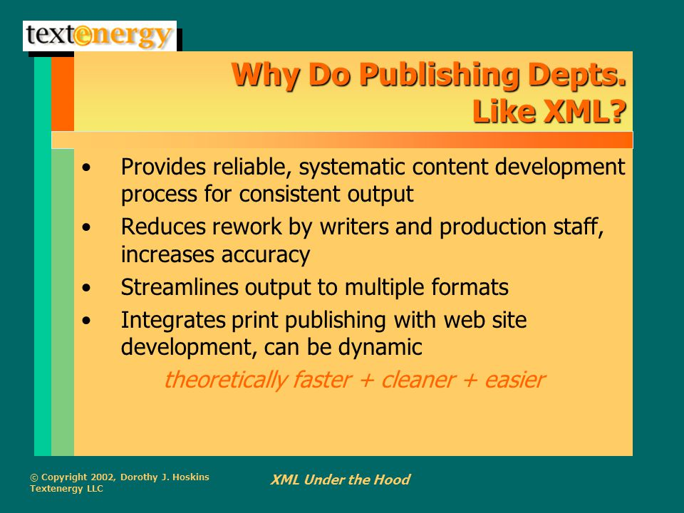© Copyright 2002, Dorothy J. Hoskins Textenergy LLC XML Under the Hood Why Do Publishing Depts. Like XML? Provides reliable, systematic content develo