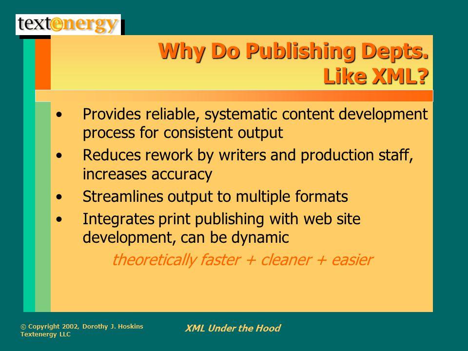 © Copyright 2002, Dorothy J. Hoskins Textenergy LLC XML Under the Hood Why Do Publishing Depts.