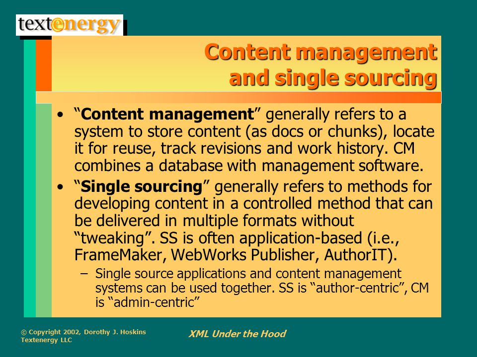 """© Copyright 2002, Dorothy J. Hoskins Textenergy LLC XML Under the Hood Content management and single sourcing """"Content management"""" generally refers to"""