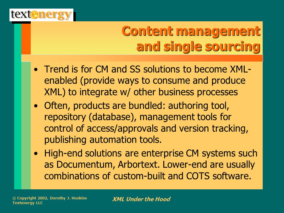 © Copyright 2002, Dorothy J. Hoskins Textenergy LLC XML Under the Hood Content management and single sourcing Trend is for CM and SS solutions to beco