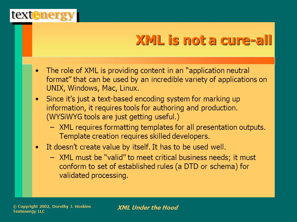 """© Copyright 2002, Dorothy J. Hoskins Textenergy LLC XML Under the Hood XML is not a cure-all The role of XML is providing content in an """"application n"""