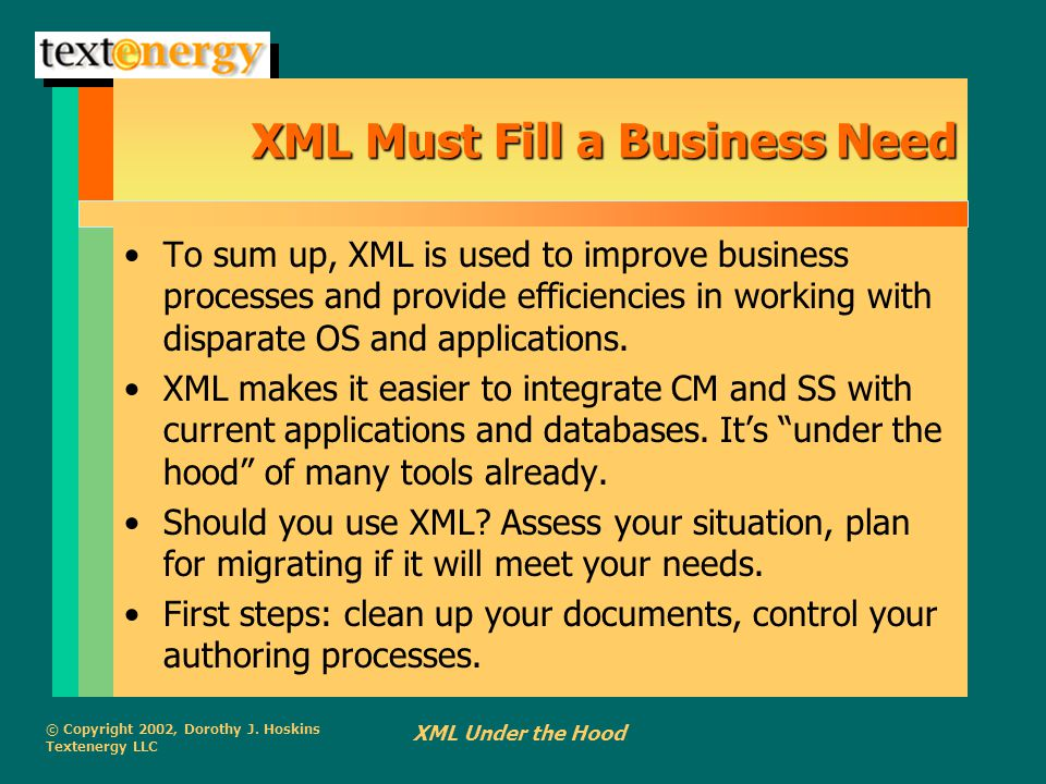 © Copyright 2002, Dorothy J. Hoskins Textenergy LLC XML Under the Hood XML Must Fill a Business Need To sum up, XML is used to improve business proces