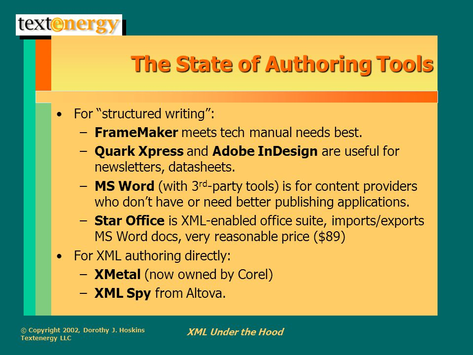 """© Copyright 2002, Dorothy J. Hoskins Textenergy LLC XML Under the Hood The State of Authoring Tools For """"structured writing"""": –FrameMaker meets tech m"""