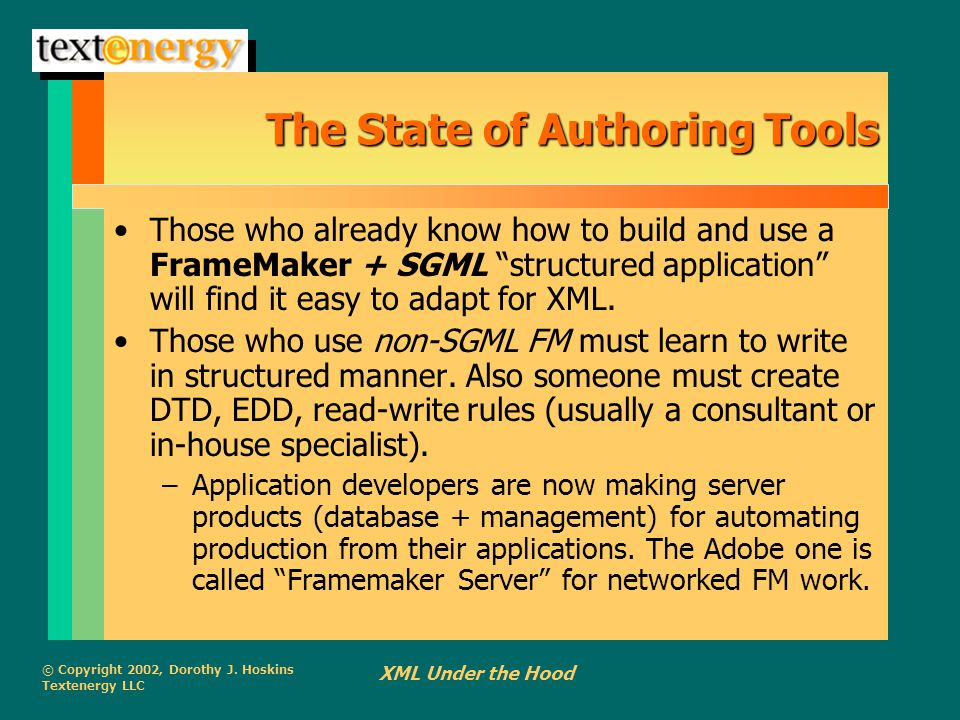 © Copyright 2002, Dorothy J. Hoskins Textenergy LLC XML Under the Hood The State of Authoring Tools Those who already know how to build and use a Fram