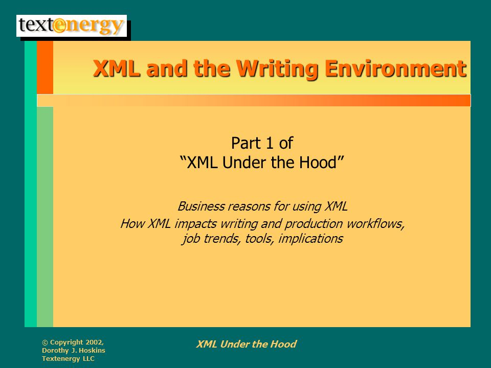 """© Copyright 2002, Dorothy J. Hoskins Textenergy LLC XML Under the Hood XML and the Writing Environment Part 1 of """"XML Under the Hood"""" Business reasons"""