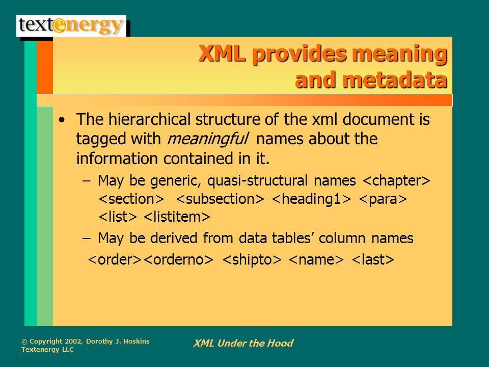 © Copyright 2002, Dorothy J. Hoskins Textenergy LLC XML Under the Hood XML provides meaning and metadata The hierarchical structure of the xml documen