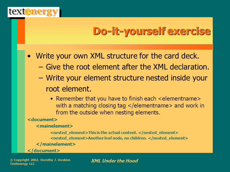 © Copyright 2002, Dorothy J. Hoskins Textenergy LLC XML Under the Hood Do-it-yourself exercise Write your own XML structure for the card deck. –Give t